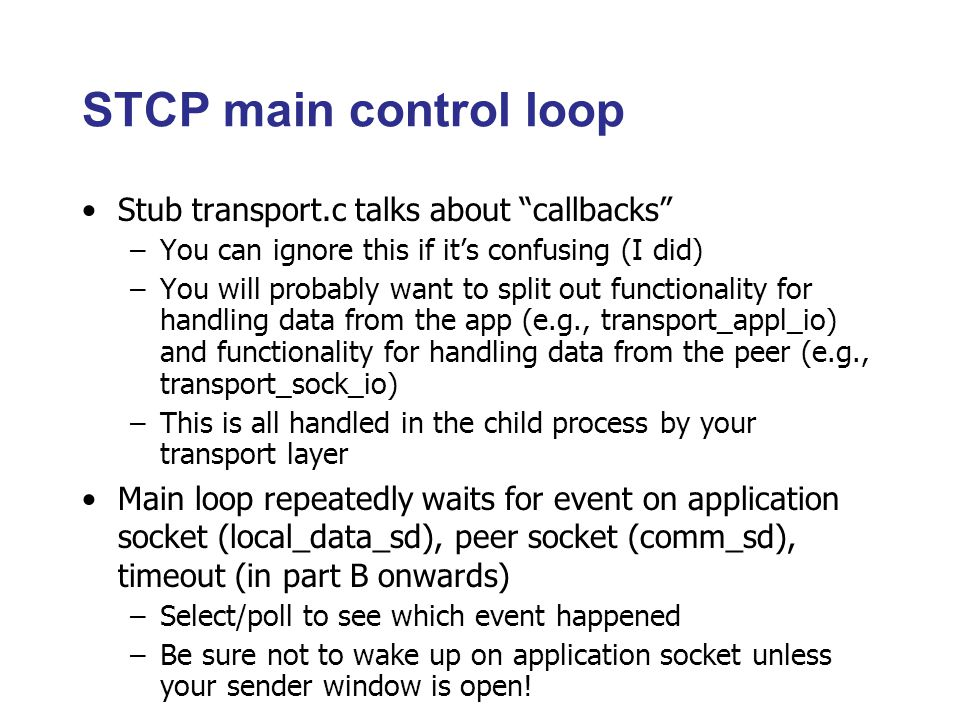 STCP main control loop Stub transport.c talks about callbacks –You can ignore this if it's confusing (I did) –You will probably want to split out functionality for handling data from the app (e.g., transport_appl_io) and functionality for handling data from the peer (e.g., transport_sock_io) –This is all handled in the child process by your transport layer Main loop repeatedly waits for event on application socket (local_data_sd), peer socket (comm_sd), timeout (in part B onwards) –Select/poll to see which event happened –Be sure not to wake up on application socket unless your sender window is open!