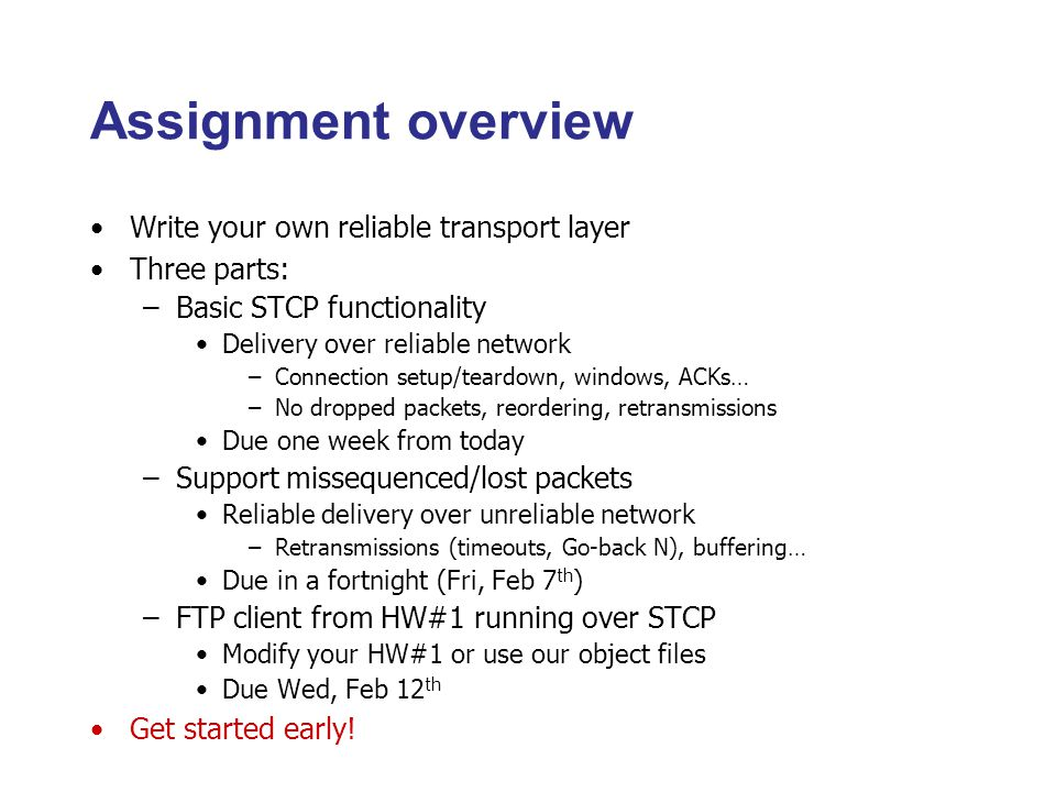 Assignment overview Write your own reliable transport layer Three parts: –Basic STCP functionality Delivery over reliable network –Connection setup/teardown, windows, ACKs… –No dropped packets, reordering, retransmissions Due one week from today –Support missequenced/lost packets Reliable delivery over unreliable network –Retransmissions (timeouts, Go-back N), buffering… Due in a fortnight (Fri, Feb 7 th ) –FTP client from HW#1 running over STCP Modify your HW#1 or use our object files Due Wed, Feb 12 th Get started early!