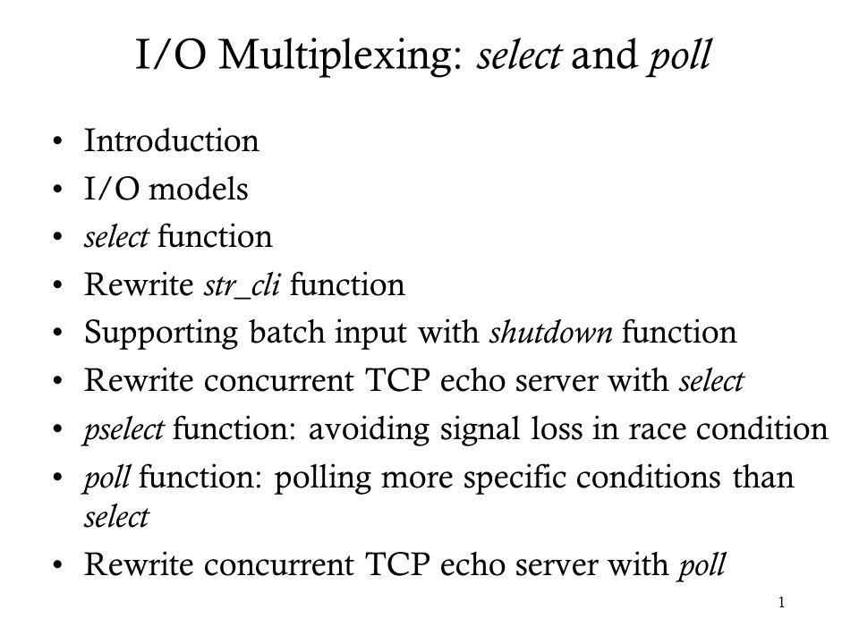 12 if (FD_ISSET(sockfd, &rset)) { /* socket is readable */ if (Readline(sockfd, recvline, MAXLINE) == 0) { if (stdineof == 1) return; /* normal termination */ else err_quit( str_cli: server terminated prematurely ); } Fputs(recvline, stdout); } if (FD_ISSET(fileno(fp), &rset)) { /* input is readable */ if (Fgets(sendline, MAXLINE, fp) == NULL) { stdineof = 1; Shutdown(sockfd, SHUT_WR); /* send FIN */ FD_CLR(fileno(fp), &rset); continue; } Writen(sockfd, sendline, strlen(sendline)); } select/strcliselect02.c