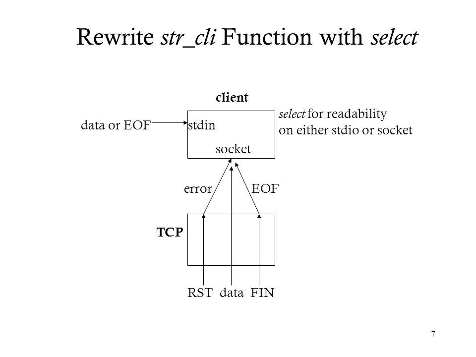 8 #include unp.h void str_cli(FILE *fp, int sockfd) { int maxfdp1; fd_set rset; char sendline[MAXLINE], recvline[MAXLINE]; FD_ZERO(&rset); for ( ; ; ) { FD_SET(fileno(fp), &rset); FD_SET(sockfd, &rset); maxfdp1 = max(fileno(fp), sockfd) + 1; Select(maxfdp1, &rset, NULL, NULL, NULL); Rewrite str_cli Function with select select/strcliselect01.c