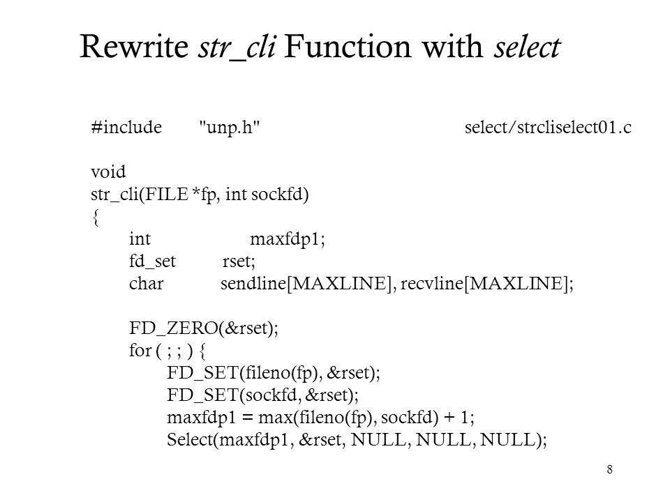 9 if (FD_ISSET(sockfd, &rset)) { /* socket is readable */ if (Readline(sockfd, recvline, MAXLINE) == 0) err_quit( str_cli: server terminated prematurely ); Fputs(recvline, stdout); } if (FD_ISSET(fileno(fp), &rset)) { /* input is readable */ if (Fgets(sendline, MAXLINE, fp) == NULL) return; /* all done */ Writen(sockfd, sendline, strlen(sendline)); } select/strcliselect01.c