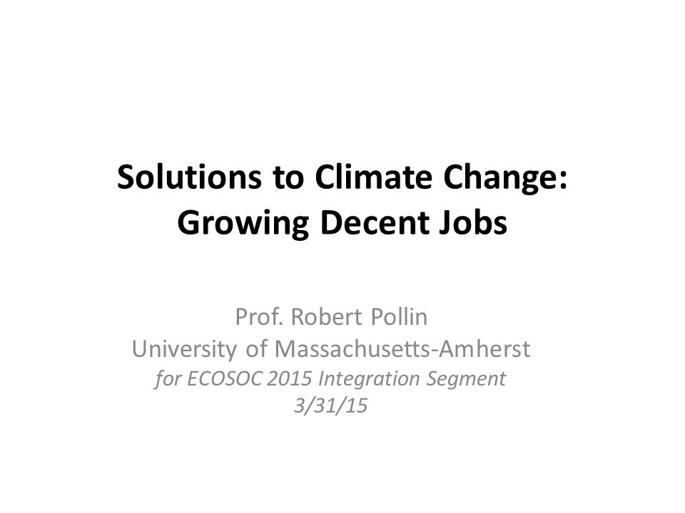 Solutions to Climate Change: Growing Decent Jobs Prof. Robert Pollin University of Massachusetts-Amherst for ECOSOC 2015 Integration Segment 3/31/15