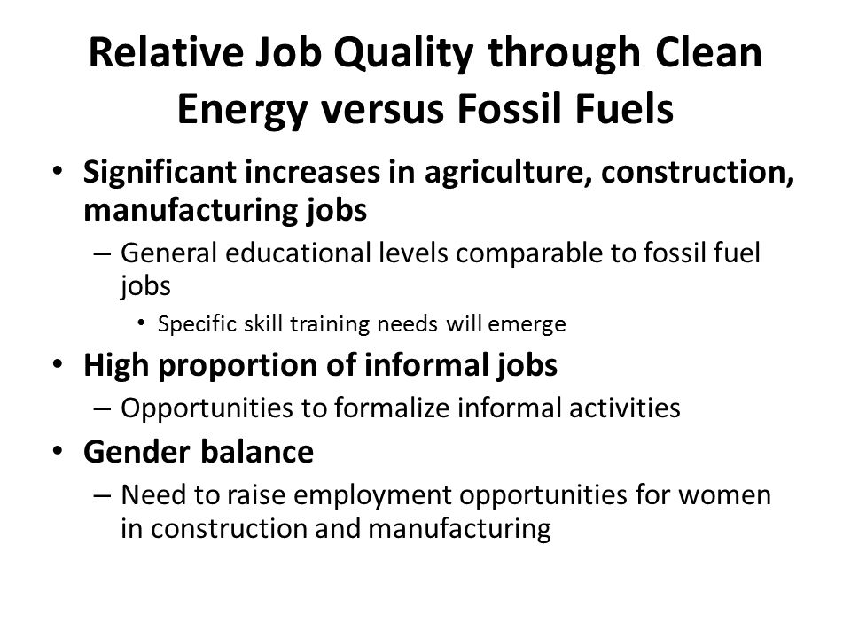 Relative Job Quality through Clean Energy versus Fossil Fuels Significant increases in agriculture, construction, manufacturing jobs – General educati
