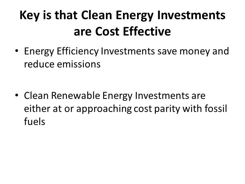 Key is that Clean Energy Investments are Cost Effective Energy Efficiency Investments save money and reduce emissions Clean Renewable Energy Investmen