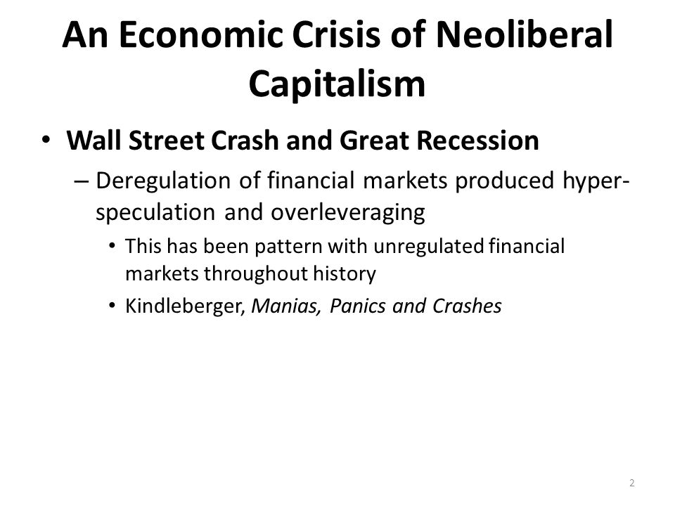 An Economic Crisis of Neoliberal Capitalism Wall Street Crash and Great Recession – Deregulation of financial markets produced hyper- speculation and overleveraging This has been pattern with unregulated financial markets throughout history Kindleberger, Manias, Panics and Crashes 2
