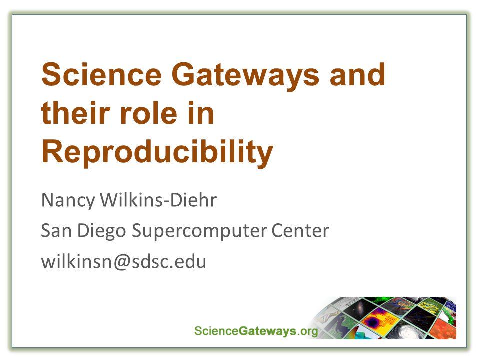 Science Gateways and their role in Reproducibility Nancy Wilkins-Diehr San Diego Supercomputer Center wilkinsn@sdsc.edu