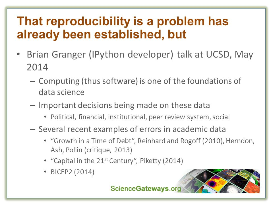 That reproducibility is a problem has already been established, but Brian Granger (IPython developer) talk at UCSD, May 2014 – Computing (thus software) is one of the foundations of data science – Important decisions being made on these data Political, financial, institutional, peer review system, social – Several recent examples of errors in academic data Growth in a Time of Debt , Reinhard and Rogoff (2010), Herndon, Ash, Pollin (critique, 2013) Capital in the 21 st Century , Piketty (2014) BICEP2 (2014)