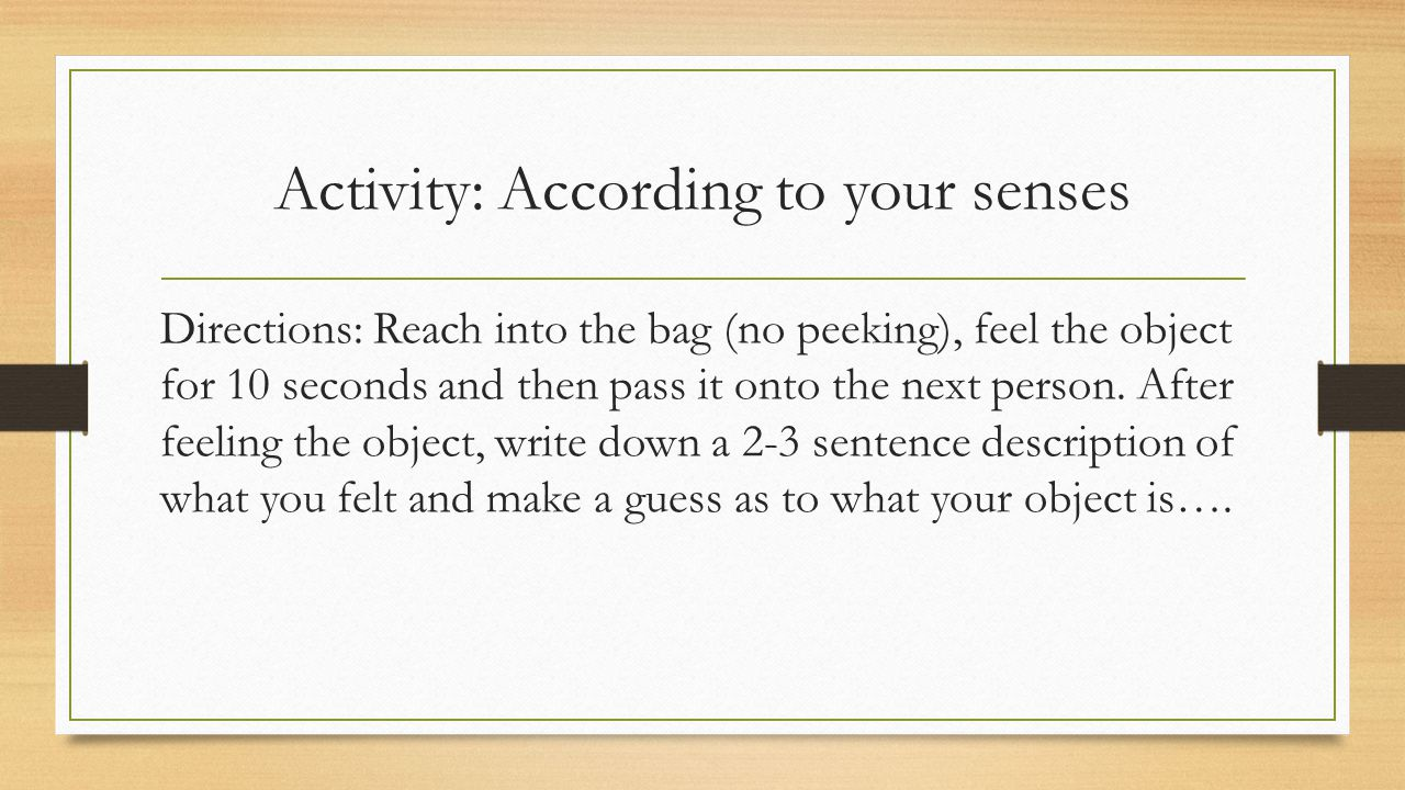 Activity: According to your senses Directions: Reach into the bag (no peeking), feel the object for 10 seconds and then pass it onto the next person.