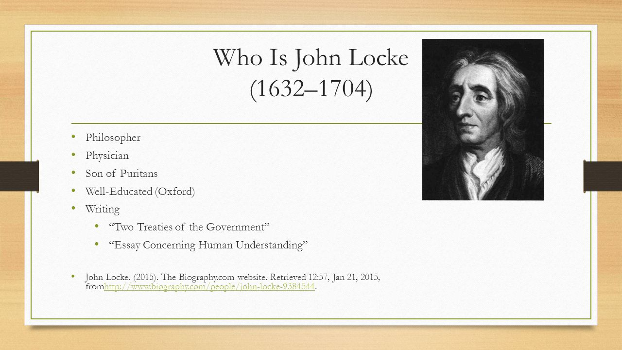 Who Is John Locke (1632–1704) Philosopher Physician Son of Puritans Well-Educated (Oxford) Writing Two Treaties of the Government Essay Concerning Human Understanding John Locke.