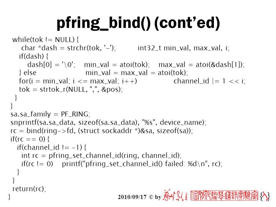 2010/09/17 © by pfring_bind() (cont'ed) while(tok != NULL) { char *dash = strchr(tok, - ); int32_t min_val, max_val, i; if(dash) { dash[0] = \0 ; min_val = atoi(tok); max_val = atoi(&dash[1]); } else min_val = max_val = atoi(tok); for(i = min_val; i <= max_val; i++)channel_id |= 1 << i; tok = strtok_r(NULL, , , &pos); } sa.sa_family = PF_RING; snprintf(sa.sa_data, sizeof(sa.sa_data), %s , device_name); rc = bind(ring->fd, (struct sockaddr *)&sa, sizeof(sa)); if(rc == 0) { if(channel_id != -1) { int rc = pfring_set_channel_id(ring, channel_id); if(rc != 0) printf( pfring_set_channel_id() failed: %d\n , rc); } return(rc); }