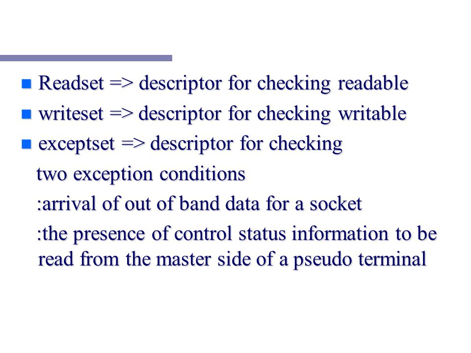 n Readset => descriptor for checking readable n writeset => descriptor for checking writable n exceptset => descriptor for checking two exception conditions two exception conditions :arrival of out of band data for a socket :arrival of out of band data for a socket :the presence of control status information to be read from the master side of a pseudo terminal :the presence of control status information to be read from the master side of a pseudo terminal