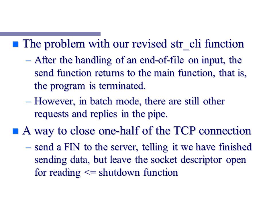 n The problem with our revised str_cli function –After the handling of an end-of-file on input, the send function returns to the main function, that is, the program is terminated.