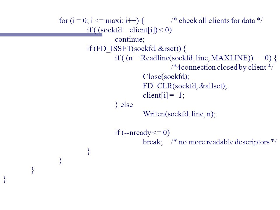 for (i = 0; i <= maxi; i++) {/* check all clients for data */ if ( (sockfd = client[i]) < 0) continue; if (FD_ISSET(sockfd, &rset)) { if ( (n = Readline(sockfd, line, MAXLINE)) == 0) { /*4connection closed by client */ Close(sockfd); FD_CLR(sockfd, &allset); client[i] = -1; } else Writen(sockfd, line, n); if (--nready <= 0) break;/* no more readable descriptors */ }