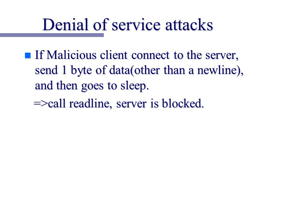 Denial of service attacks n If Malicious client connect to the server, send 1 byte of data(other than a newline), and then goes to sleep.