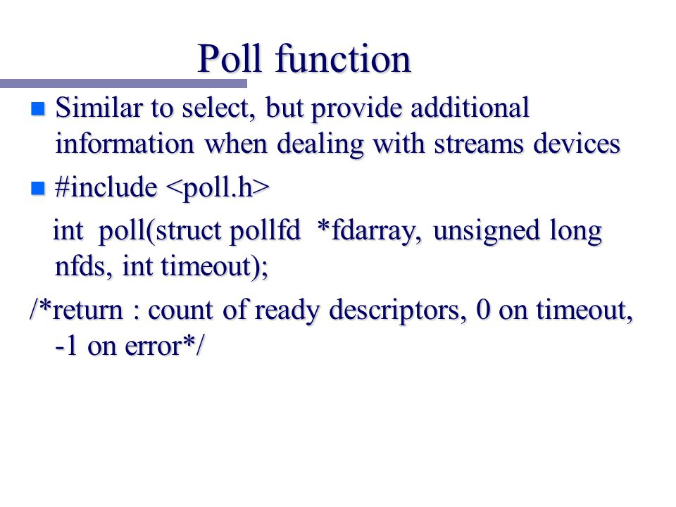 Poll function n Similar to select, but provide additional information when dealing with streams devices n #include n #include int poll(struct pollfd *fdarray, unsigned long nfds, int timeout); int poll(struct pollfd *fdarray, unsigned long nfds, int timeout); /*return : count of ready descriptors, 0 on timeout, -1 on error*/