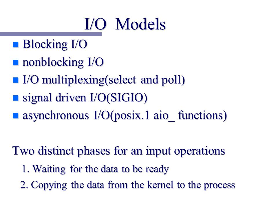 I/O Models n Blocking I/O n nonblocking I/O n I/O multiplexing(select and poll) n signal driven I/O(SIGIO) n asynchronous I/O(posix.1 aio_ functions) Two distinct phases for an input operations 1.
