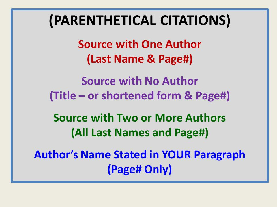 (PARENTHETICAL CITATIONS) Source with One Author (Last Name & Page#) Source with No Author (Title – or shortened form & Page#) Source with Two or More