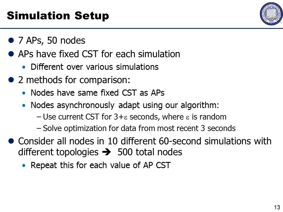 Simulation Setup 7 APs, 50 nodes APs have fixed CST for each simulation Different over various simulations 2 methods for comparison: Nodes have same fixed CST as APs Nodes asynchronously adapt using our algorithm: −Use current CST for 3+  seconds, where  is random −Solve optimization for data from most recent 3 seconds Consider all nodes in 10 different 60-second simulations with different topologies  500 total nodes Repeat this for each value of AP CST 13