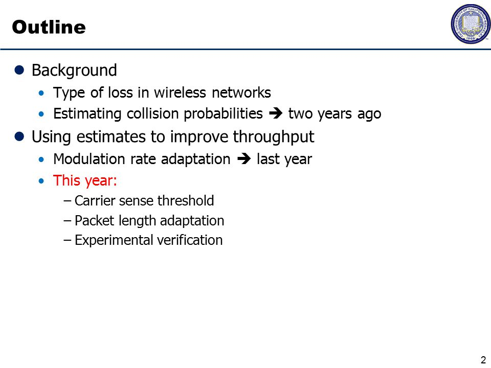 Outline Background Type of loss in wireless networks Estimating collision probabilities  two years ago Using estimates to improve throughput Modulation rate adaptation  last year This year: −Carrier sense threshold −Packet length adaptation −Experimental verification 2