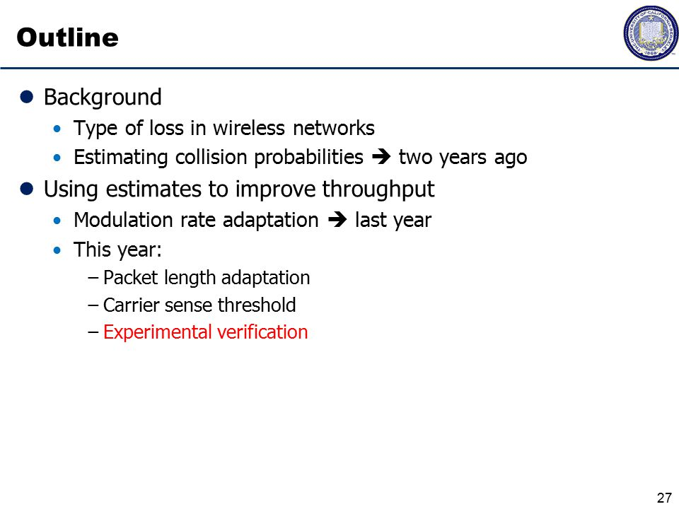 Outline Background Type of loss in wireless networks Estimating collision probabilities  two years ago Using estimates to improve throughput Modulation rate adaptation  last year This year: −Packet length adaptation −Carrier sense threshold −Experimental verification 27