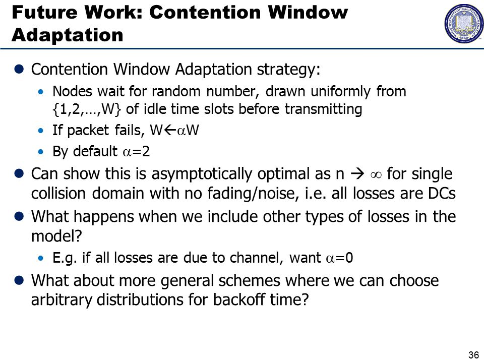 Future Work: Contention Window Adaptation Contention Window Adaptation strategy: Nodes wait for random number, drawn uniformly from {1,2,…,W} of idle time slots before transmitting If packet fails, W   W By default  =2 Can show this is asymptotically optimal as n   for single collision domain with no fading/noise, i.e.