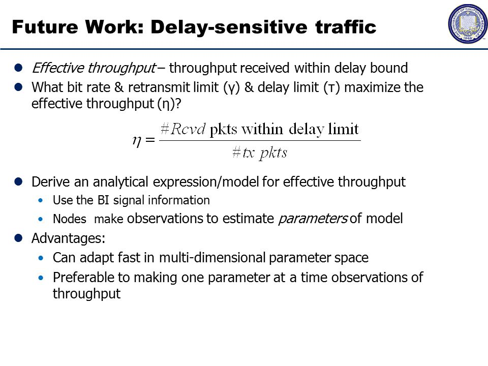 Future Work: Delay-sensitive traffic Effective throughput – throughput received within delay bound What bit rate & retransmit limit (γ) & delay limit (τ) maximize the effective throughput (η).