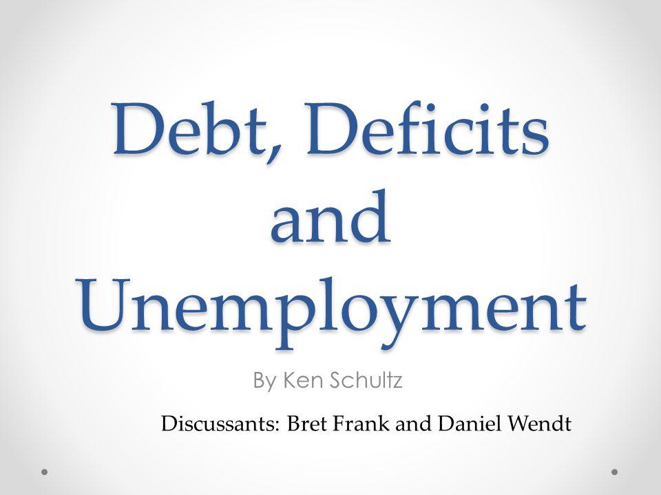 Debt, Deficits and Unemployment By Ken Schultz Discussants: Bret Frank and Daniel Wendt