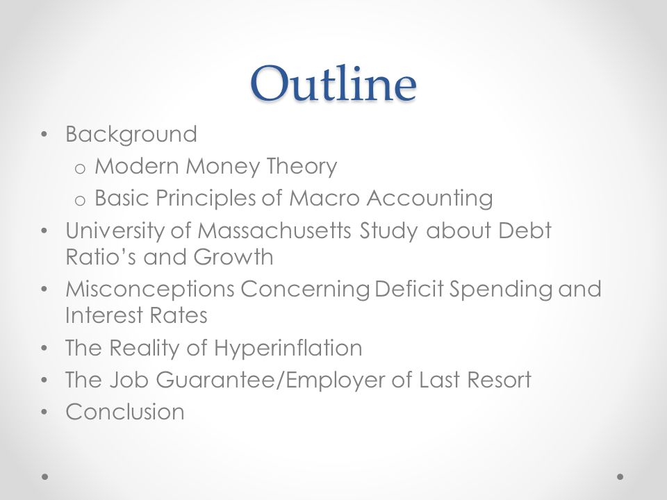 Outline Background o Modern Money Theory o Basic Principles of Macro Accounting University of Massachusetts Study about Debt Ratio's and Growth Misconceptions Concerning Deficit Spending and Interest Rates The Reality of Hyperinflation The Job Guarantee/Employer of Last Resort Conclusion