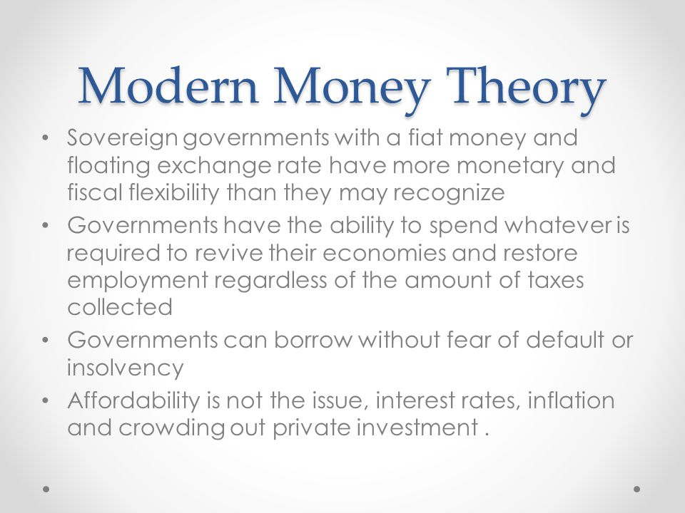 Modern Money Theory Sovereign governments with a fiat money and floating exchange rate have more monetary and fiscal flexibility than they may recognize Governments have the ability to spend whatever is required to revive their economies and restore employment regardless of the amount of taxes collected Governments can borrow without fear of default or insolvency Affordability is not the issue, interest rates, inflation and crowding out private investment.