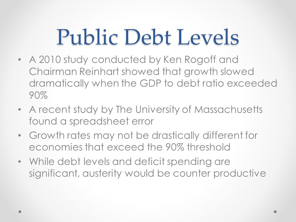 Public Debt Levels A 2010 study conducted by Ken Rogoff and Chairman Reinhart showed that growth slowed dramatically when the GDP to debt ratio exceeded 90% A recent study by The University of Massachusetts found a spreadsheet error Growth rates may not be drastically different for economies that exceed the 90% threshold While debt levels and deficit spending are significant, austerity would be counter productive