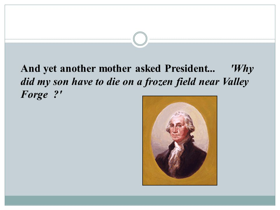 And yet another mother asked President... 'Why did my son have to die on a frozen field near Valley Forge ?'