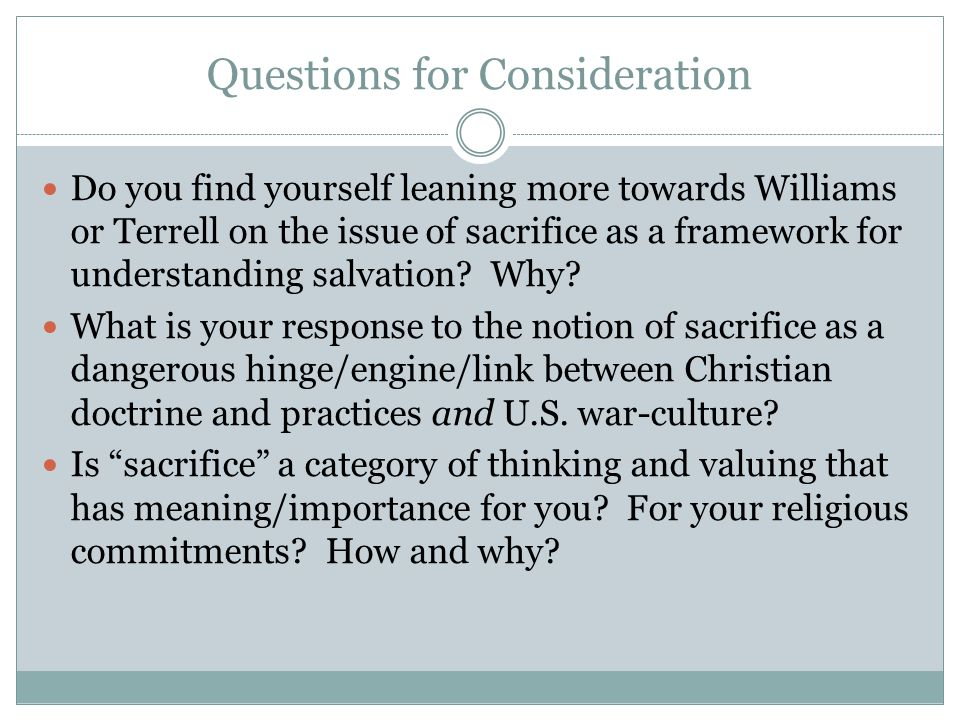 Questions for Consideration Do you find yourself leaning more towards Williams or Terrell on the issue of sacrifice as a framework for understanding salvation.
