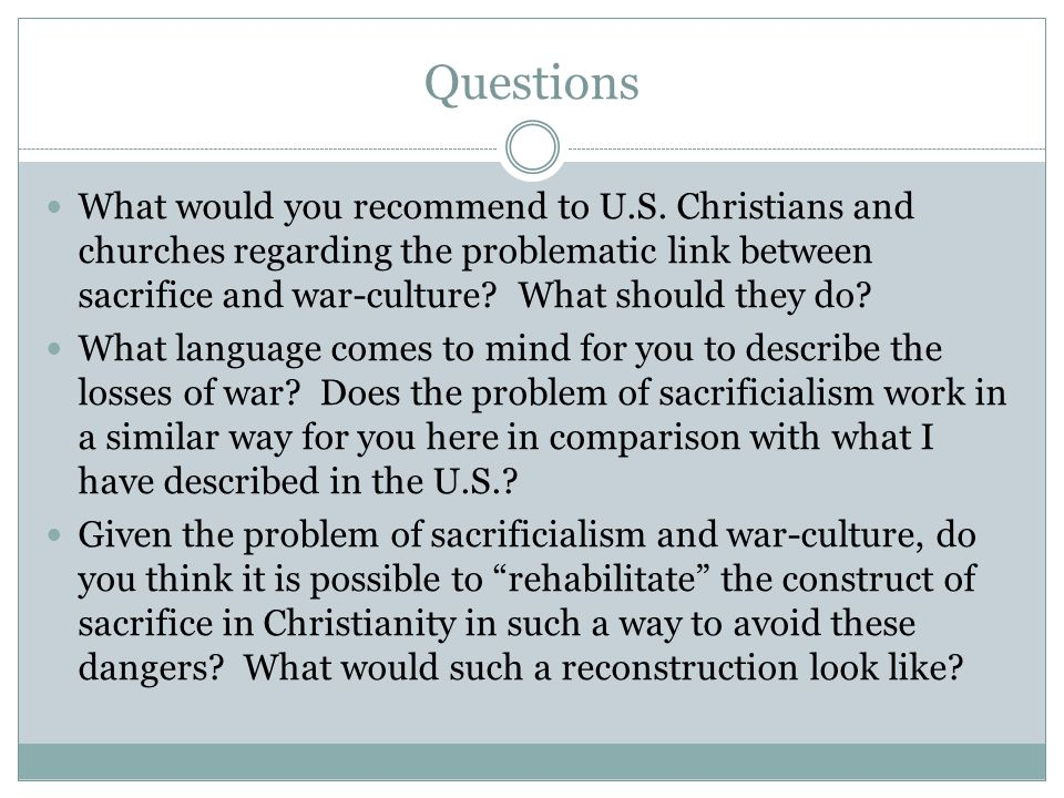 Questions What would you recommend to U.S. Christians and churches regarding the problematic link between sacrifice and war-culture? What should they