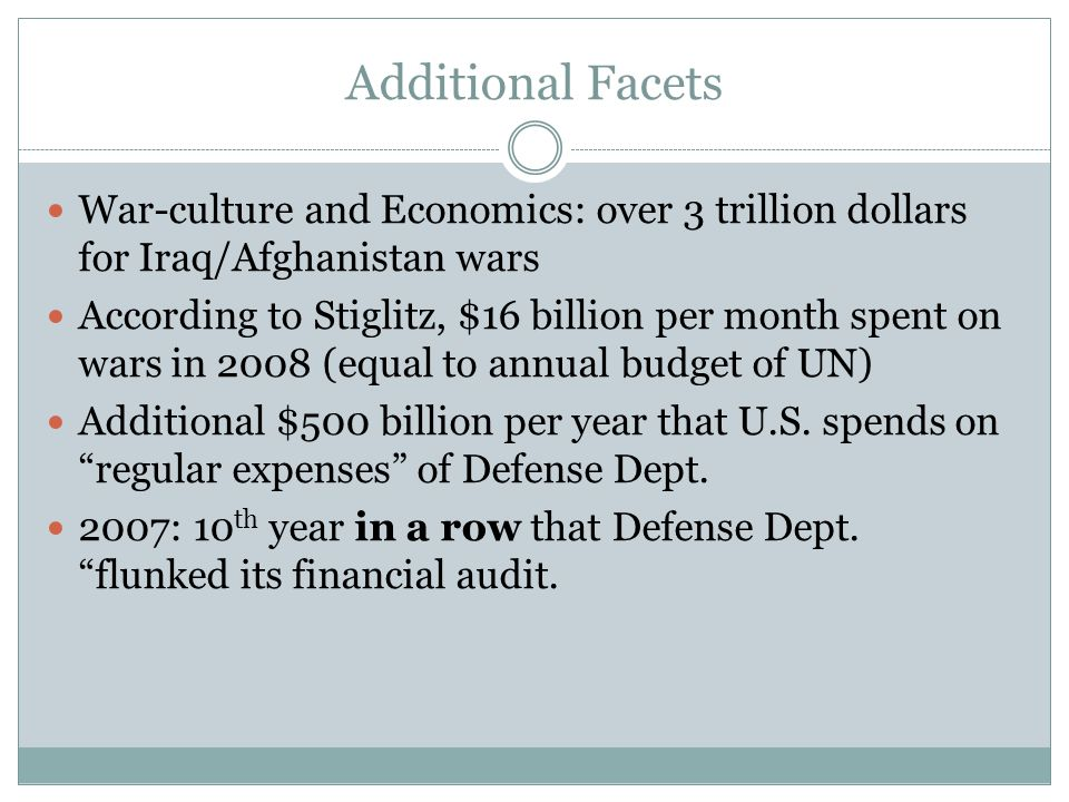Additional Facets War-culture and Economics: over 3 trillion dollars for Iraq/Afghanistan wars According to Stiglitz, $16 billion per month spent on wars in 2008 (equal to annual budget of UN) Additional $500 billion per year that U.S.