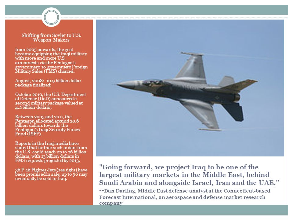 Going forward, we project Iraq to be one of the largest military markets in the Middle East, behind Saudi Arabia and alongside Israel, Iran and the UAE, -- Dan Darling, Middle East defense analyst at the Connecticut-based Forecast International, an aerospace and defense market research company Shifting from Soviet to U.S.