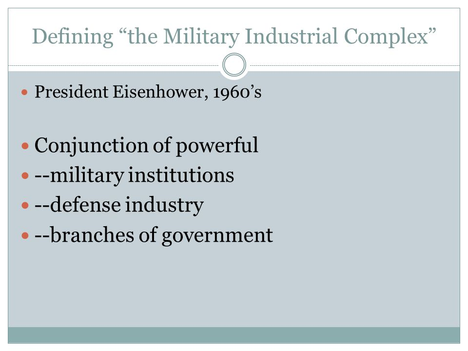 Defining the Military Industrial Complex President Eisenhower, 1960's Conjunction of powerful --military institutions --defense industry --branches of government