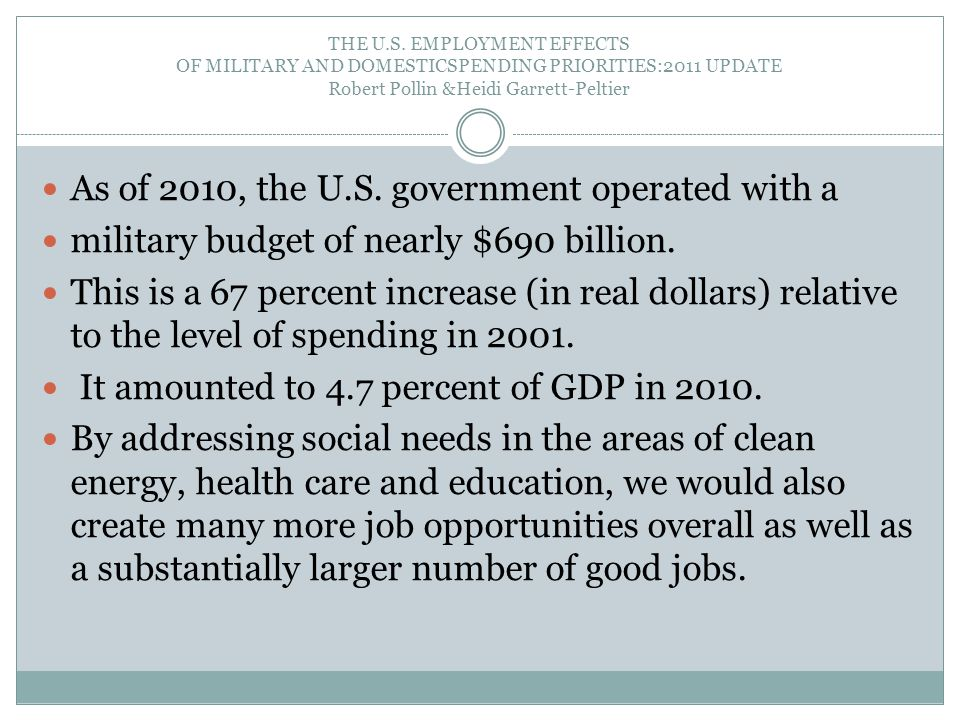 THE U.S. EMPLOYMENT EFFECTS OF MILITARY AND DOMESTICSPENDING PRIORITIES:2011 UPDATE Robert Pollin &Heidi Garrett-Peltier As of 2010, the U.S. governme