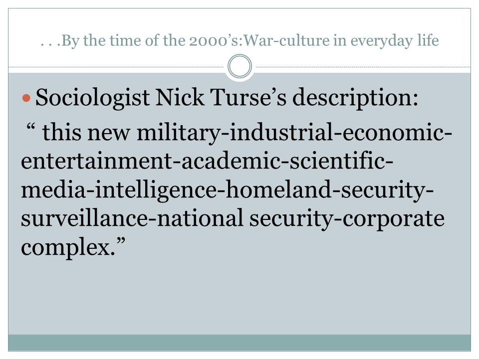 ...By the time of the 2000's:War-culture in everyday life Sociologist Nick Turse's description: this new military-industrial-economic- entertainment-academic-scientific- media-intelligence-homeland-security- surveillance-national security-corporate complex.
