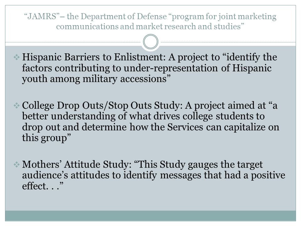 JAMRS – the Department of Defense program for joint marketing communications and market research and studies  Hispanic Barriers to Enlistment: A project to identify the factors contributing to under-representation of Hispanic youth among military accessions  College Drop Outs/Stop Outs Study: A project aimed at a better understanding of what drives college students to drop out and determine how the Services can capitalize on this group  Mothers' Attitude Study: This Study gauges the target audience's attitudes to identify messages that had a positive effect...