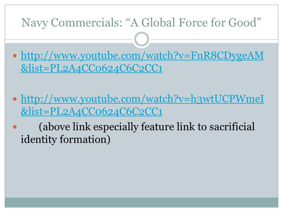 Navy Commercials: A Global Force for Good http://www.youtube.com/watch?v=FnR8CDygeAM &list=PL2A4CC0624C6C2CC1 http://www.youtube.com/watch?v=FnR8CDygeAM &list=PL2A4CC0624C6C2CC1 http://www.youtube.com/watch?v=h3wtUCPWmeI &list=PL2A4CC0624C6C2CC1 http://www.youtube.com/watch?v=h3wtUCPWmeI &list=PL2A4CC0624C6C2CC1 (above link especially feature link to sacrificial identity formation)