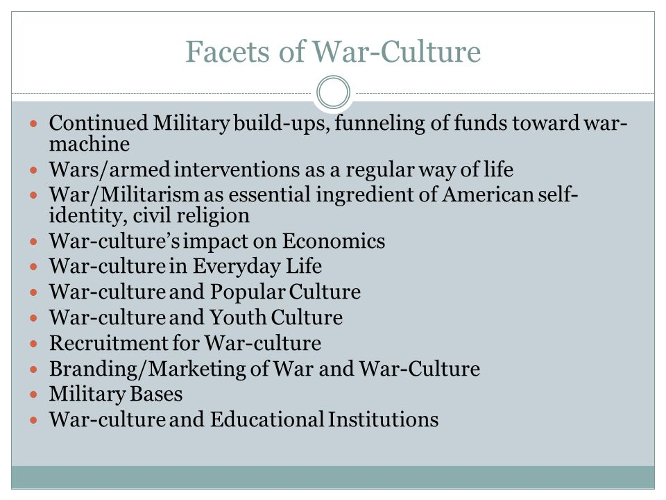 Facets of War-Culture Continued Military build-ups, funneling of funds toward war- machine Wars/armed interventions as a regular way of life War/Milit