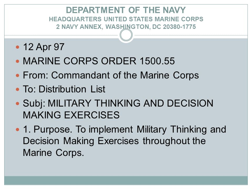 DEPARTMENT OF THE NAVY HEADQUARTERS UNITED STATES MARINE CORPS 2 NAVY ANNEX, WASHINGTON, DC 20380-1775 12 Apr 97 MARINE CORPS ORDER 1500.55 From: Commandant of the Marine Corps To: Distribution List Subj: MILITARY THINKING AND DECISION MAKING EXERCISES 1.
