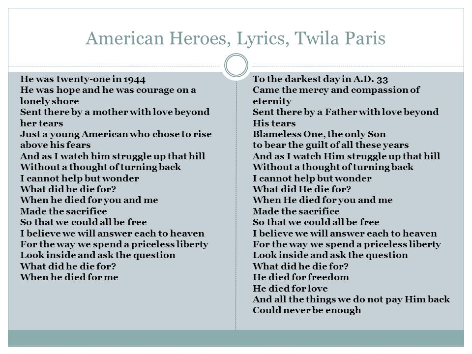 American Heroes, Lyrics, Twila Paris He was twenty-one in 1944 He was hope and he was courage on a lonely shore Sent there by a mother with love beyond her tears Just a young American who chose to rise above his fears And as I watch him struggle up that hill Without a thought of turning back I cannot help but wonder What did he die for.
