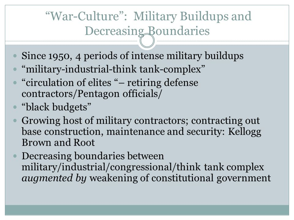 War-Culture : Military Buildups and Decreasing Boundaries Since 1950, 4 periods of intense military buildups military-industrial-think tank-complex circulation of elites – retiring defense contractors/Pentagon officials/ black budgets Growing host of military contractors; contracting out base construction, maintenance and security: Kellogg Brown and Root Decreasing boundaries between military/industrial/congressional/think tank complex augmented by weakening of constitutional government