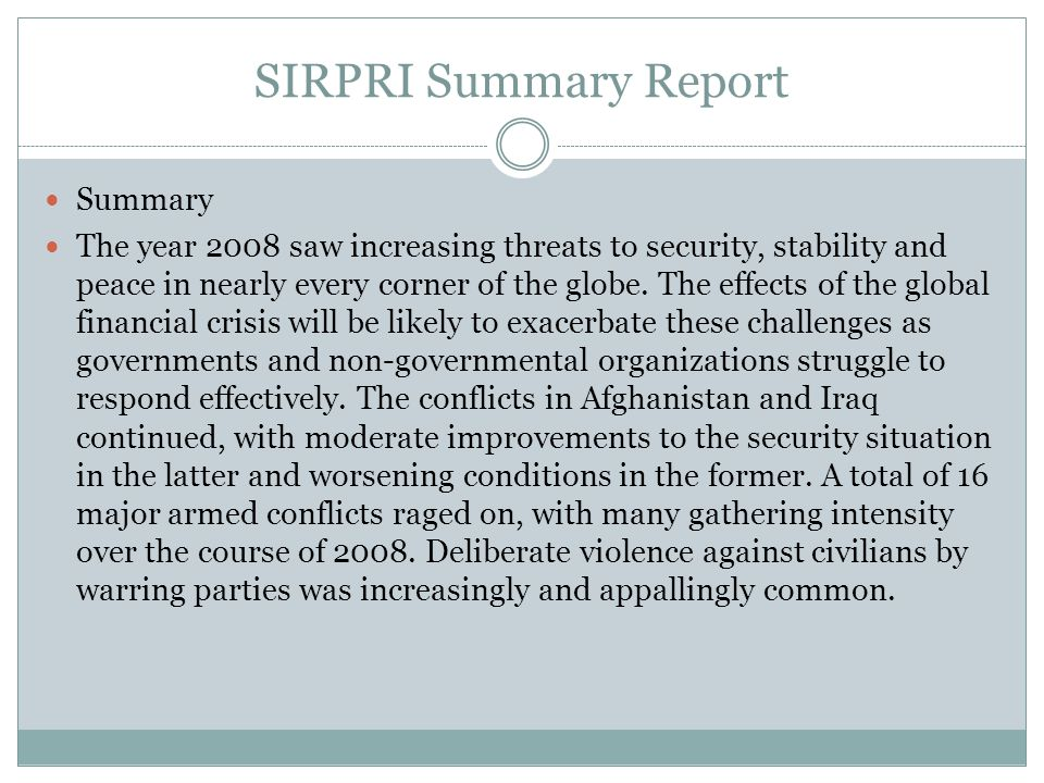 SIRPRI Summary Report Summary The year 2008 saw increasing threats to security, stability and peace in nearly every corner of the globe. The effects o