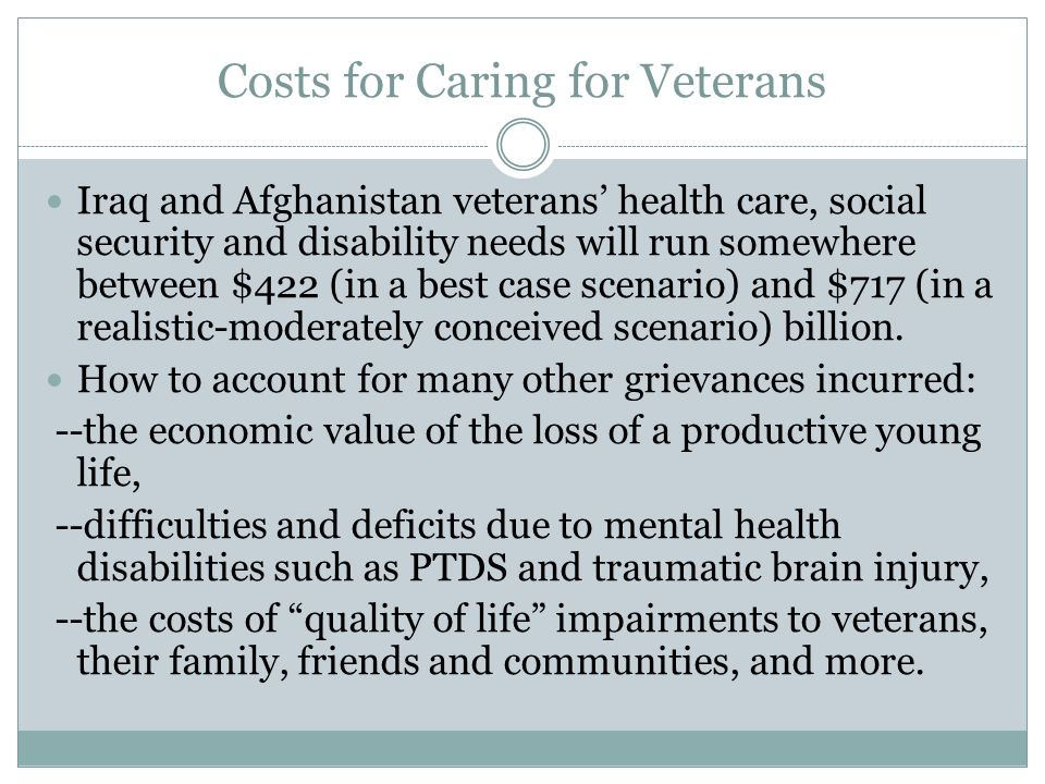 Costs for Caring for Veterans Iraq and Afghanistan veterans' health care, social security and disability needs will run somewhere between $422 (in a best case scenario) and $717 (in a realistic-moderately conceived scenario) billion.