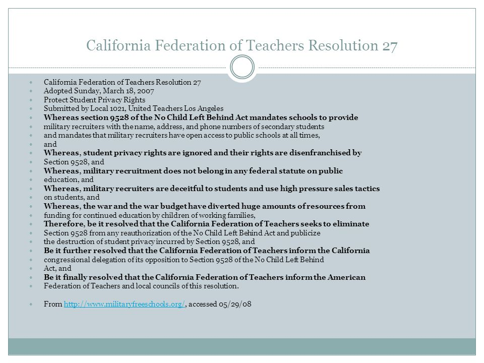 California Federation of Teachers Resolution 27 Adopted Sunday, March 18, 2007 Protect Student Privacy Rights Submitted by Local 1021, United Teachers Los Angeles Whereas section 9528 of the No Child Left Behind Act mandates schools to provide military recruiters with the name, address, and phone numbers of secondary students and mandates that military recruiters have open access to public schools at all times, and Whereas, student privacy rights are ignored and their rights are disenfranchised by Section 9528, and Whereas, military recruitment does not belong in any federal statute on public education, and Whereas, military recruiters are deceitful to students and use high pressure sales tactics on students, and Whereas, the war and the war budget have diverted huge amounts of resources from funding for continued education by children of working families, Therefore, be it resolved that the California Federation of Teachers seeks to eliminate Section 9528 from any reauthorization of the No Child Left Behind Act and publicize the destruction of student privacy incurred by Section 9528, and Be it further resolved that the California Federation of Teachers inform the California congressional delegation of its opposition to Section 9528 of the No Child Left Behind Act, and Be it finally resolved that the California Federation of Teachers inform the American Federation of Teachers and local councils of this resolution.