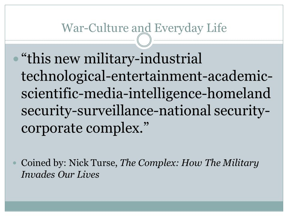 War-Culture and Everyday Life this new military-industrial technological-entertainment-academic- scientific-media-intelligence-homeland security-surveillance-national security- corporate complex. Coined by: Nick Turse, The Complex: How The Military Invades Our Lives