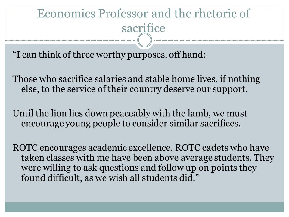 Economics Professor and the rhetoric of sacrifice I can think of three worthy purposes, off hand: Those who sacrifice salaries and stable home lives, if nothing else, to the service of their country deserve our support.