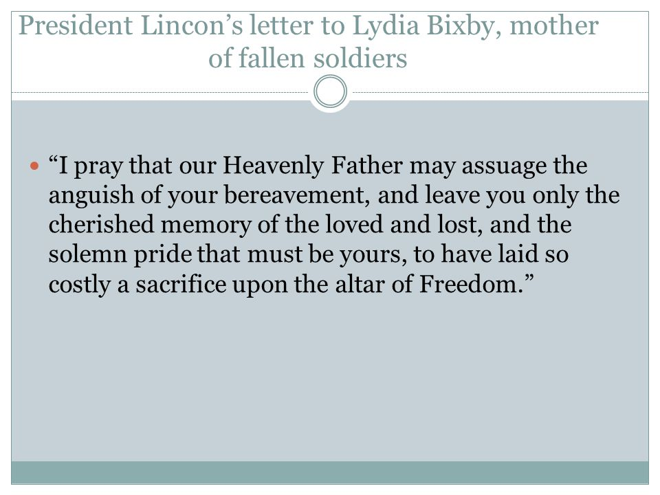 "President Lincon's letter to Lydia Bixby, mother of fallen soldiers ""I pray that our Heavenly Father may assuage the anguish of your bereavement, and"